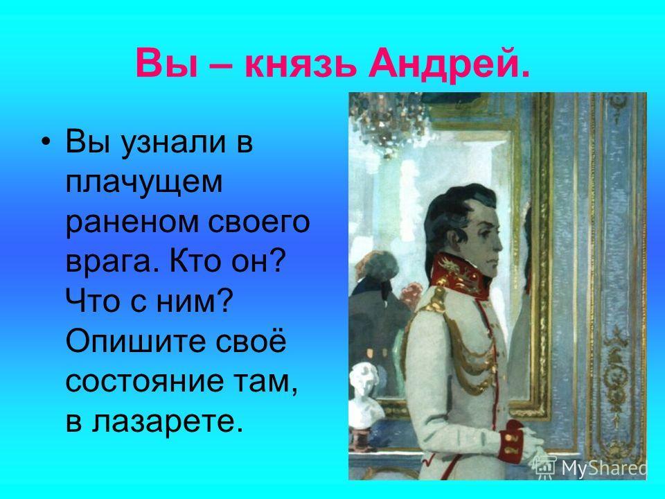 Вы – князь Андрей. Вы узнали в плачущем раненом своего врага. Кто он? Что с ним? Опишите своё состояние там, в лазарете.
