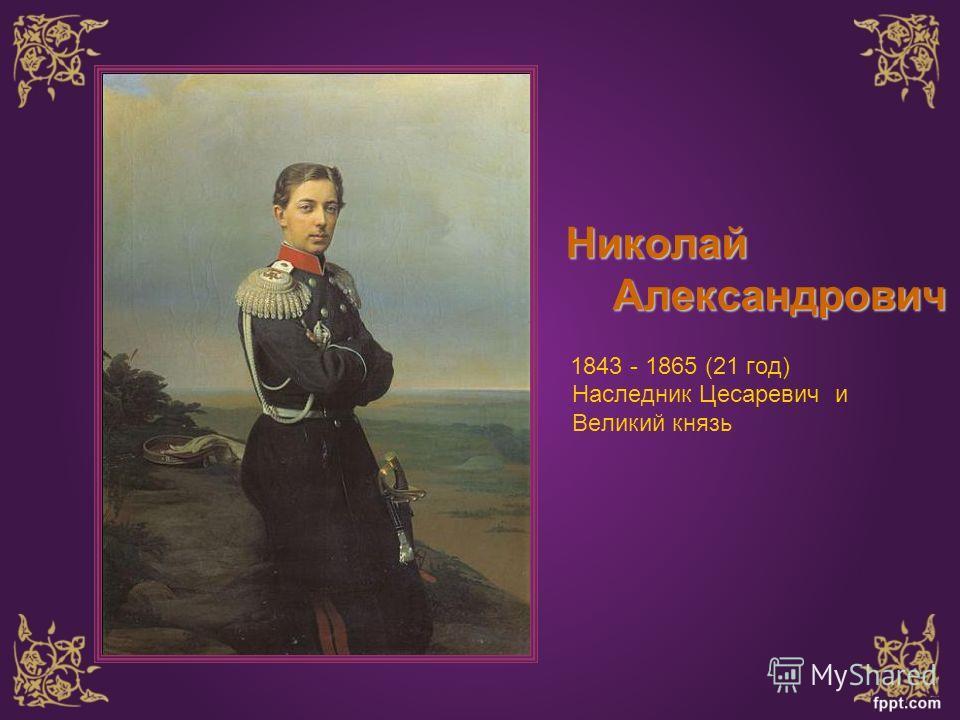 Николай Александрович Александрович 1843 - 1865 (21 год) Наследник Цесаревич и Великий князь