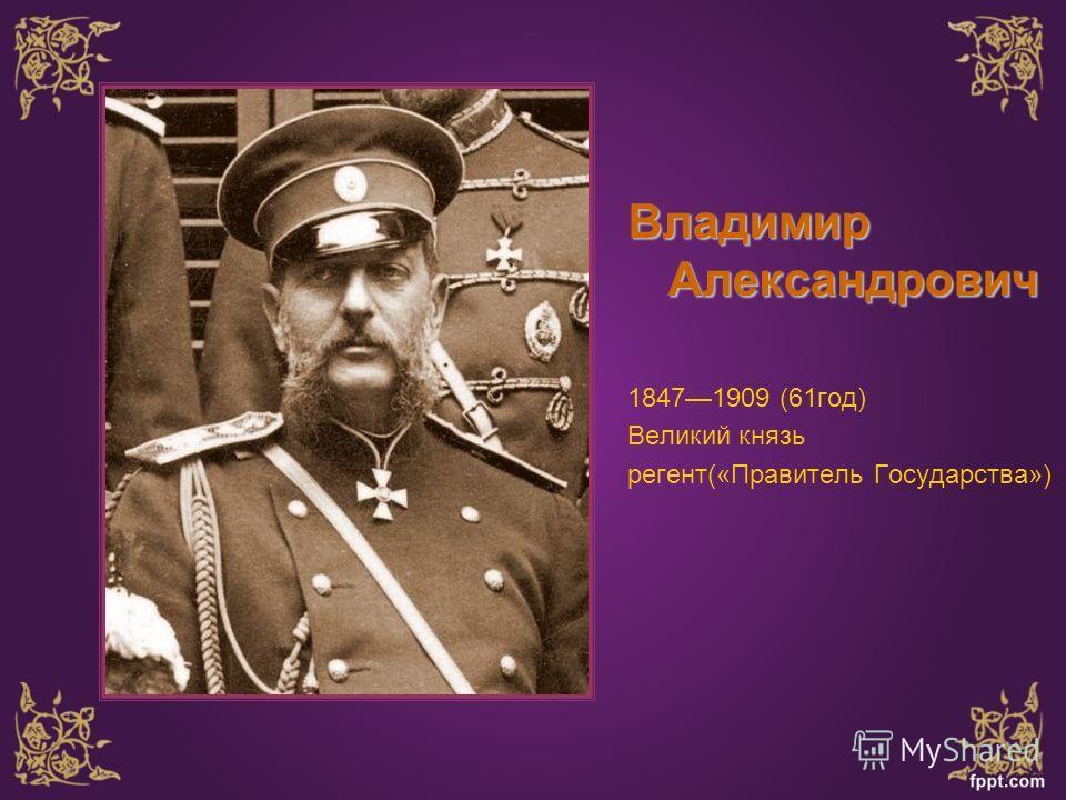 Владимир Александрович 18471909 (61 год) Великий князь регент(«Правитель Государства»)