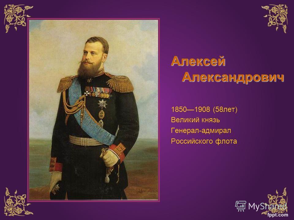 Алексей Александрович 18501908 (58 лет) Великий князь Генерал-адмирал Российского флота