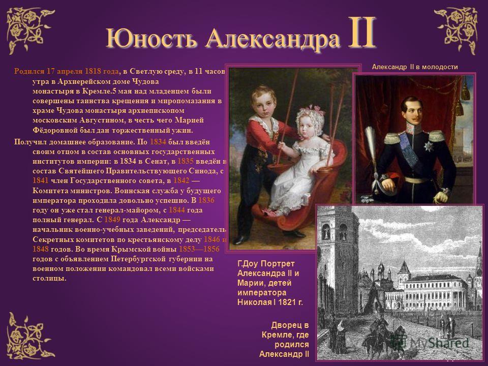 Юность Александра II Родился 17 апреля 1818 года, в Светлую среду, в 11 часов утра в Архиерейском доме Чудова монастыря в Кремле.5 мая над младенцем были совершены таинства крещения и миропомазания в храме Чудова монастыря архиепископом московским Ав