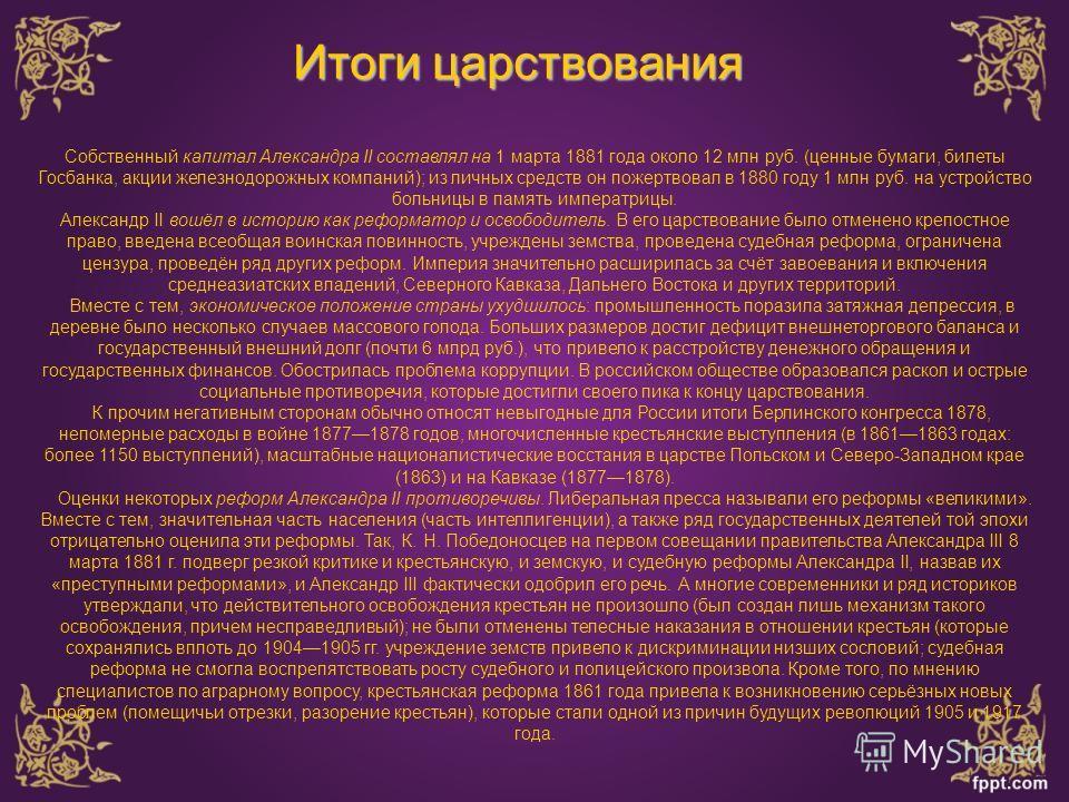 Итоги царствования Собственный капитал Александра II составлял на 1 марта 1881 года около 12 млн руб. (ценные бумаги, билеты Госбанка, акции железнодорожных компаний); из личных средств он пожертвовал в 1880 году 1 млн руб. на устройство больницы в п