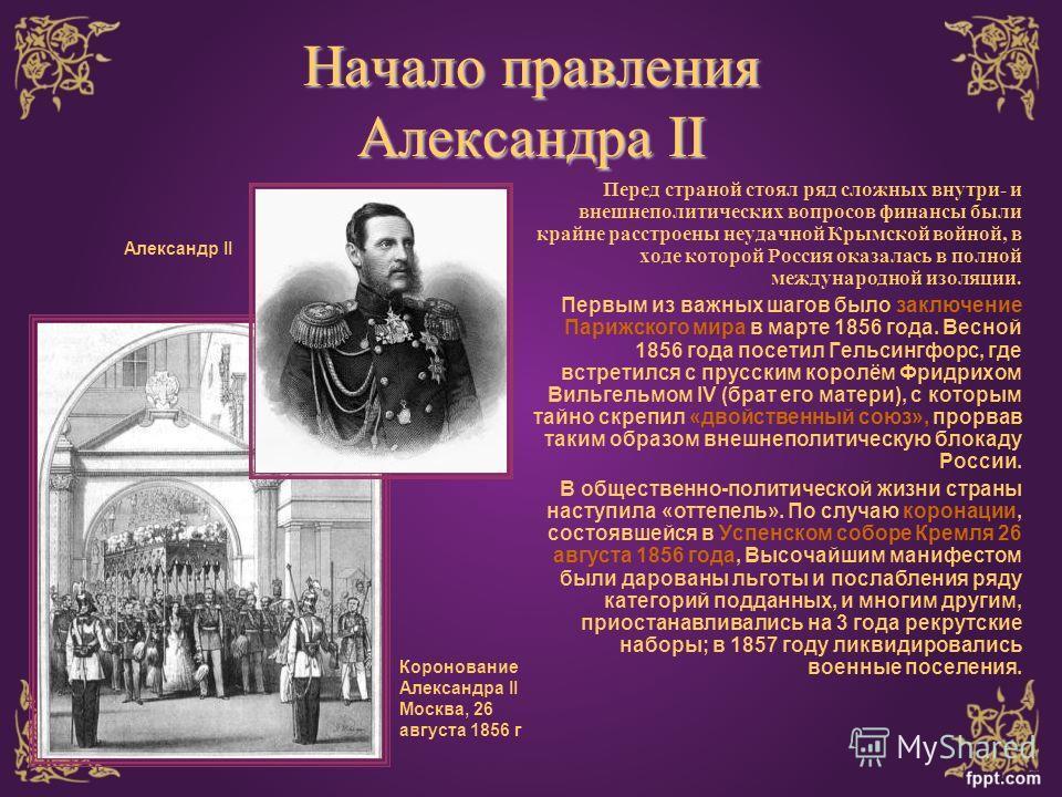 Начало правления Александра II Перед страной стоял ряд сложных внутри- и внешнеполитических вопросов финансы были крайне расстроены неудачной Крымской войной, в ходе которой Россия оказалась в полной международной изоляции. Первым из важных шагов был