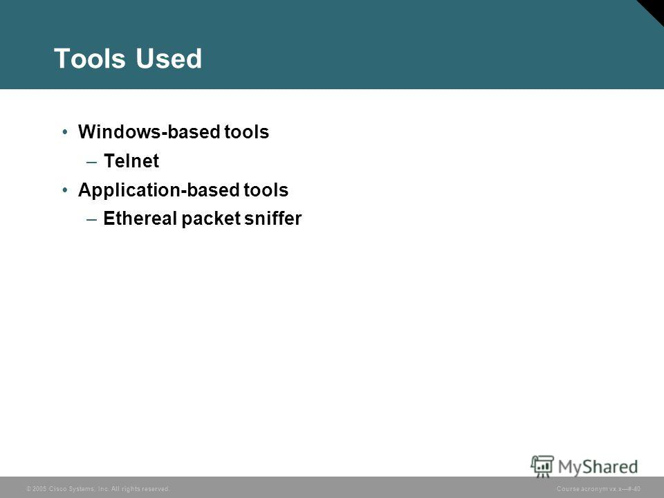 © 2005 Cisco Systems, Inc. All rights reserved. Course acronym vx.x#-40 Tools Used Windows-based tools –Telnet Application-based tools –Ethereal packet sniffer