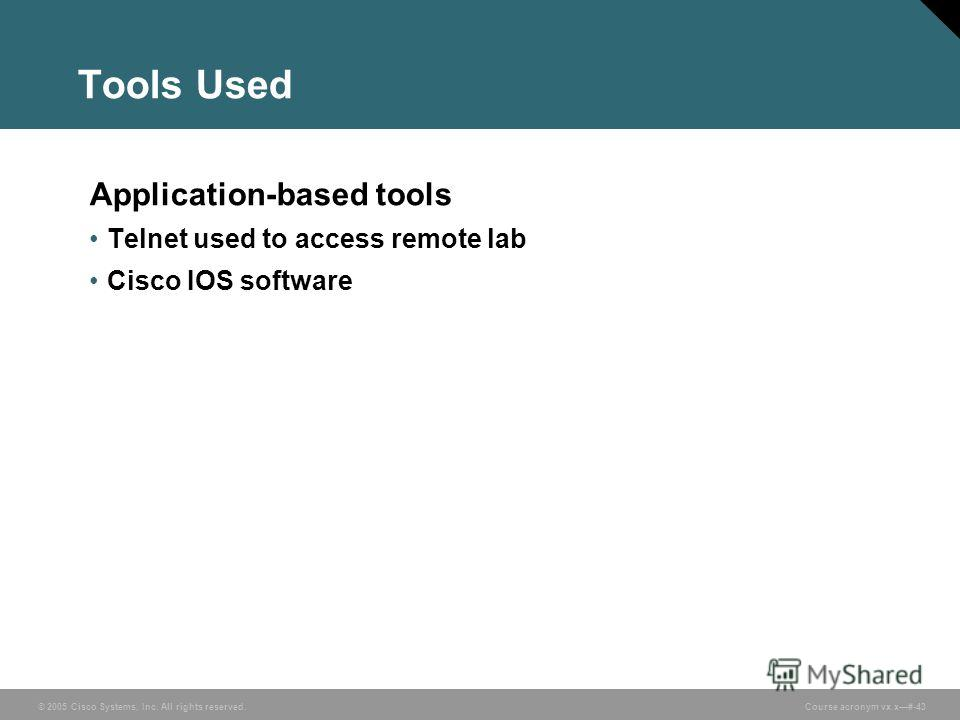 © 2005 Cisco Systems, Inc. All rights reserved. Course acronym vx.x#-43 Tools Used Application-based tools Telnet used to access remote lab Cisco IOS software