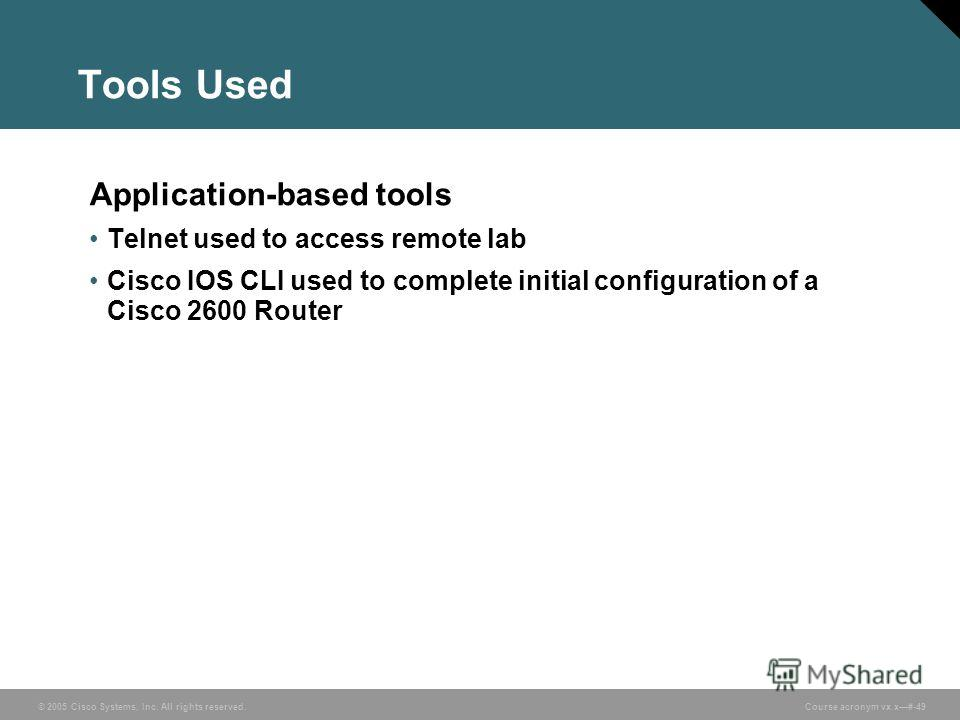 © 2005 Cisco Systems, Inc. All rights reserved. Course acronym vx.x#-49 Tools Used Application-based tools Telnet used to access remote lab Cisco IOS CLI used to complete initial configuration of a Cisco 2600 Router