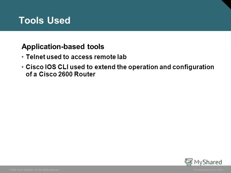 © 2005 Cisco Systems, Inc. All rights reserved. Course acronym vx.x#-55 Tools Used Application-based tools Telnet used to access remote lab Cisco IOS CLI used to extend the operation and configuration of a Cisco 2600 Router