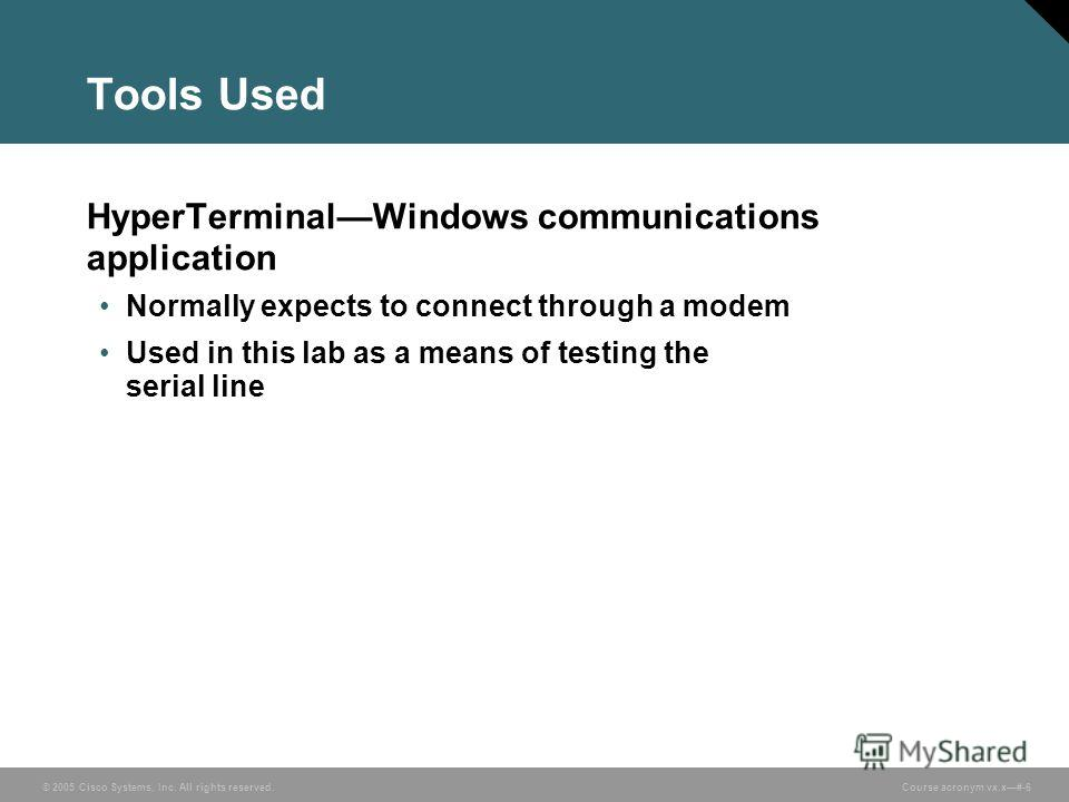 © 2005 Cisco Systems, Inc. All rights reserved. Course acronym vx.x#-6 Tools Used HyperTerminalWindows communications application Normally expects to connect through a modem Used in this lab as a means of testing the serial line