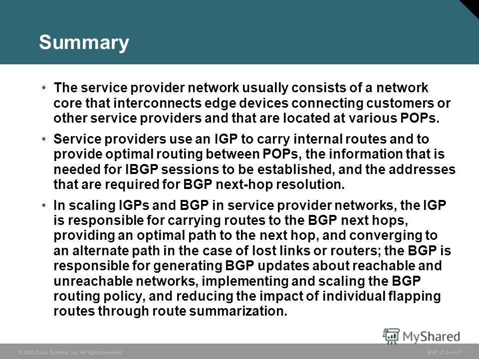 © 2005 Cisco Systems, Inc. All rights reserved. BGP v3.26-17 Summary The service provider network usually consists of a network core that interconnects edge devices connecting customers or other service providers and that are located at various POPs.