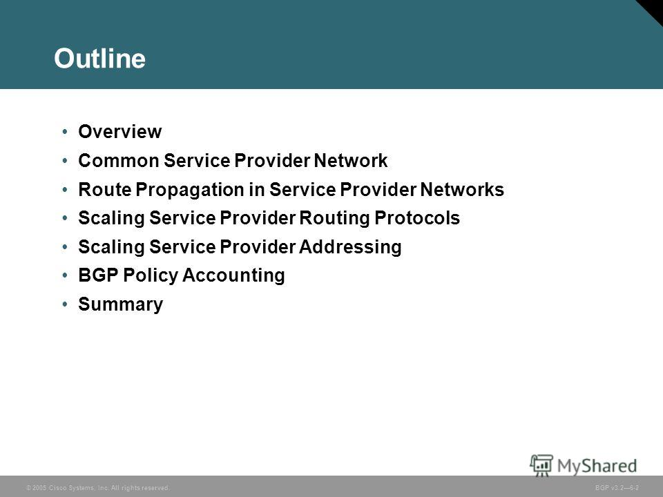 © 2005 Cisco Systems, Inc. All rights reserved. BGP v3.26-2 Overview Common Service Provider Network Route Propagation in Service Provider Networks Scaling Service Provider Routing Protocols Scaling Service Provider Addressing BGP Policy Accounting S