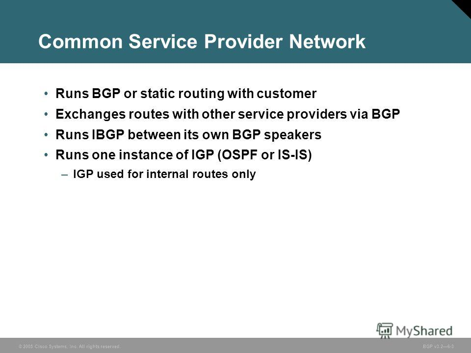 © 2005 Cisco Systems, Inc. All rights reserved. BGP v3.26-3 Runs BGP or static routing with customer Exchanges routes with other service providers via BGP Runs IBGP between its own BGP speakers Runs one instance of IGP (OSPF or IS-IS) –IGP used for i