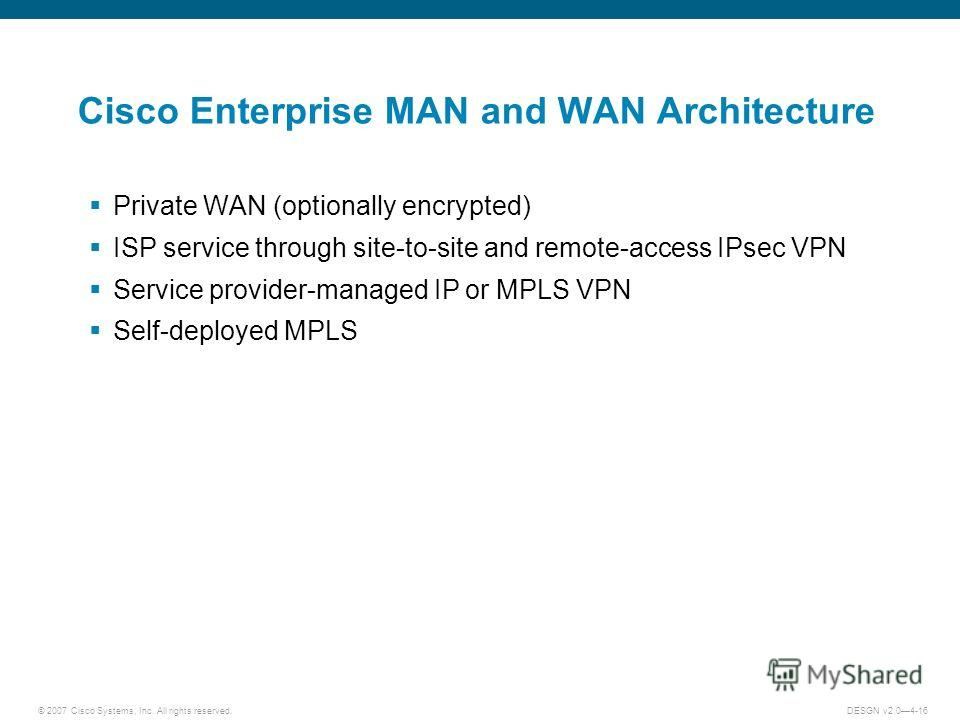© 2007 Cisco Systems, Inc. All rights reserved.DESGN v2.04-16 Cisco Enterprise MAN and WAN Architecture Private WAN (optionally encrypted) ISP service through site-to-site and remote-access IPsec VPN Service provider-managed IP or MPLS VPN Self-deplo