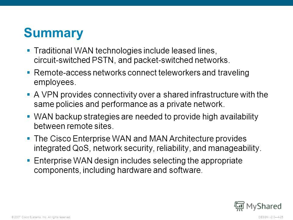 © 2007 Cisco Systems, Inc. All rights reserved.DESGN v2.04-25 Summary Traditional WAN technologies include leased lines, circuit-switched PSTN, and packet-switched networks. Remote-access networks connect teleworkers and traveling employees. A VPN pr