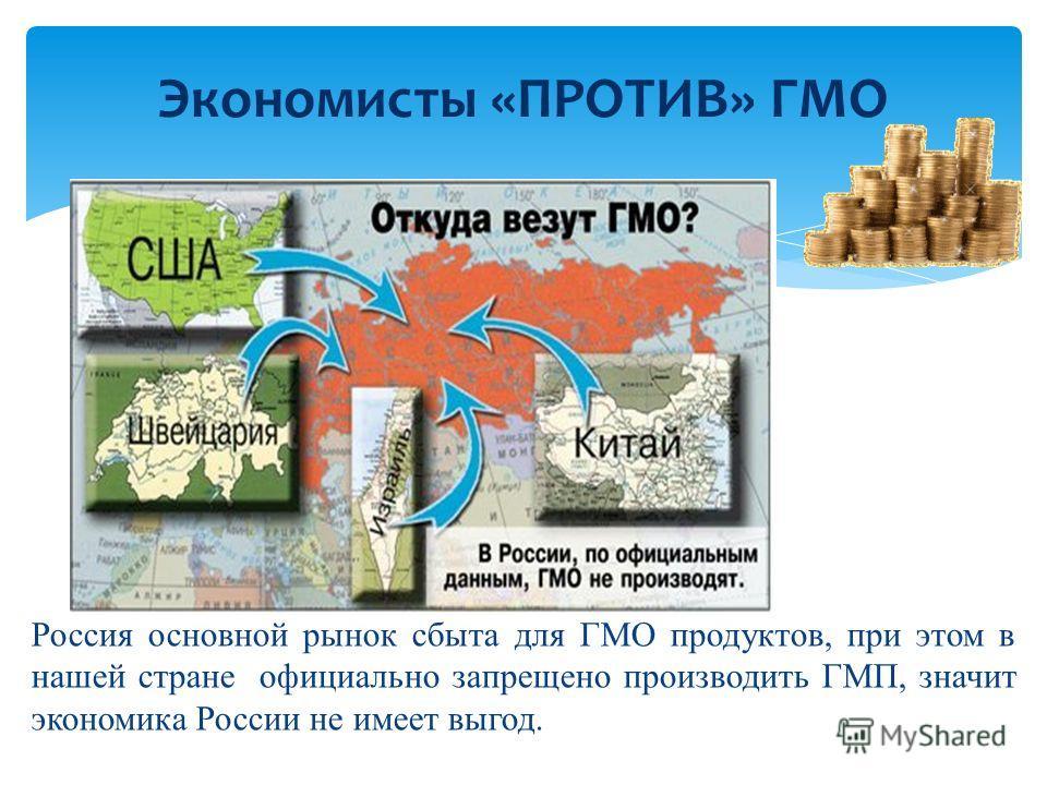 Экономисты «ПРОТИВ» ГМО Россия основной рынок сбыта для ГМО продуктов, при этом в нашей стране официально запрещено производить ГМП, значит экономика России не имеет выгод.