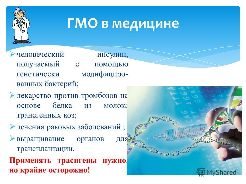 ГМО в медицине человеческий инсулин, получаемый с помощью генетически модифицированных бактерий; лекарство против тромбозов на основе белка из молока трансгенных коз; лечения раковых заболеваний ; выращивание органов для трансплантации. Применять тра