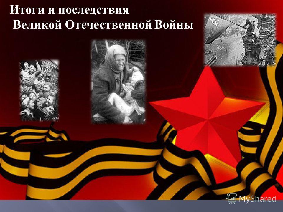 Итоги и последствия Великой Отечественной Войны
