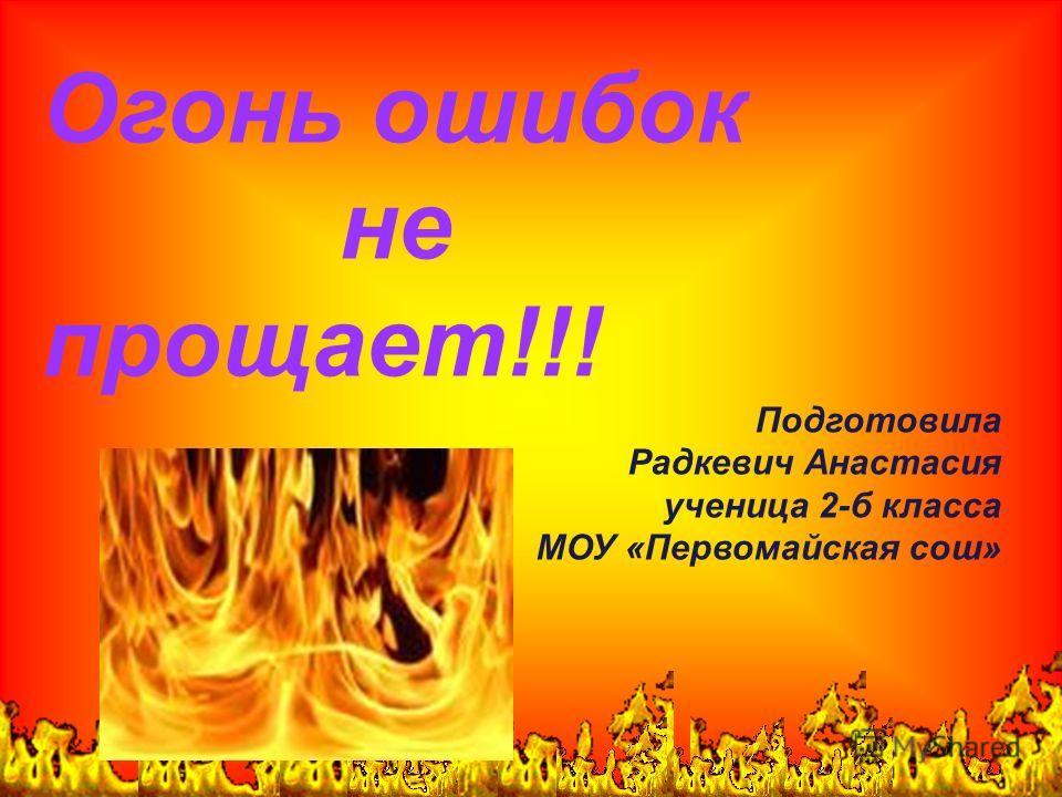 Огонь ошибок не прощает!!! Подготовила Радкевич Анастасия ученица 2-б класса МОУ «Первомайская сош»