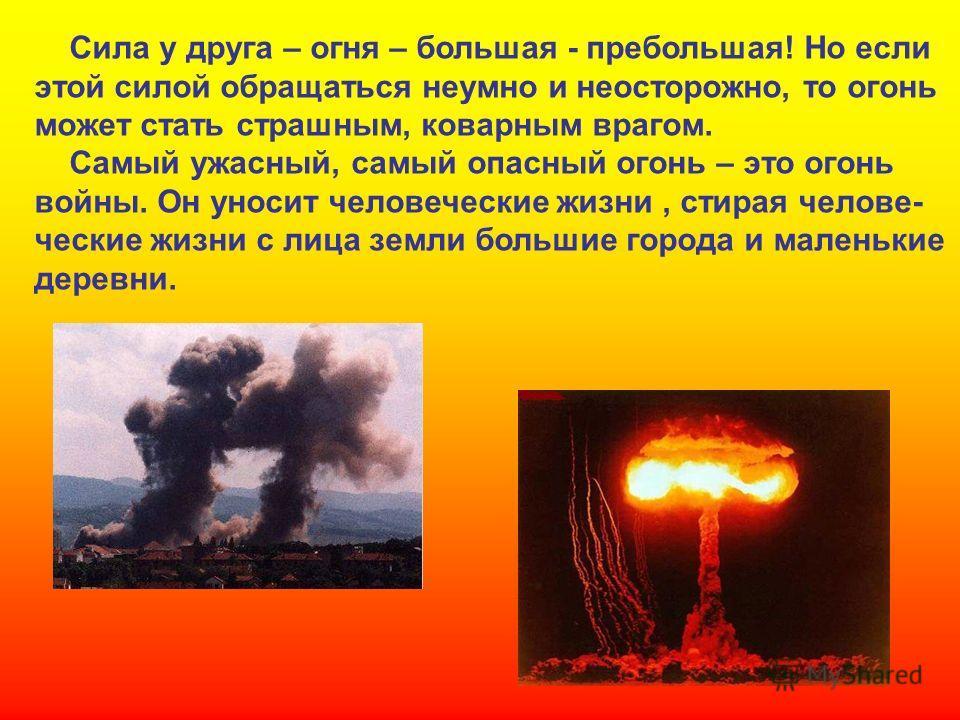 Сила у друга – огня – большая - пребольшая! Но если этой силой обращаться неумно и неосторожно, то огонь может стать страшным, коварным врагом. Самый ужасный, самый опасный огонь – это огонь войны. Он уносит человеческие жизни, стирая человеческие жи