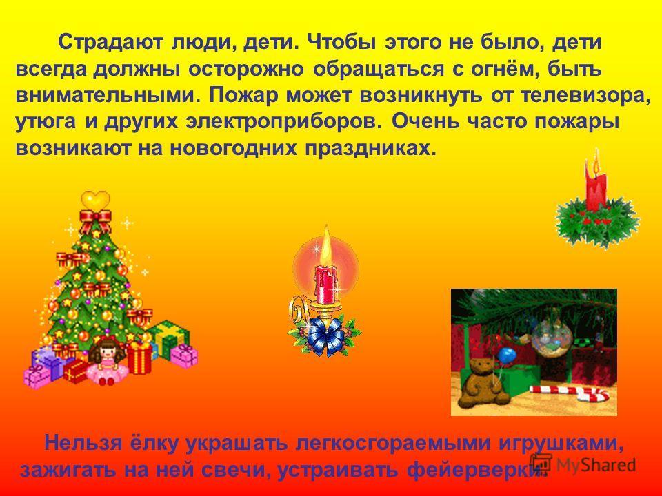 Страдают люди, дети. Чтобы этого не было, дети всегда должны осторожно обращаться с огнём, быть внимательными. Пожар может возникнуть от телевизора, утюга и других электроприборов. Очень часто пожары возникают на новогодних праздниках. Нельзя ёлку ук