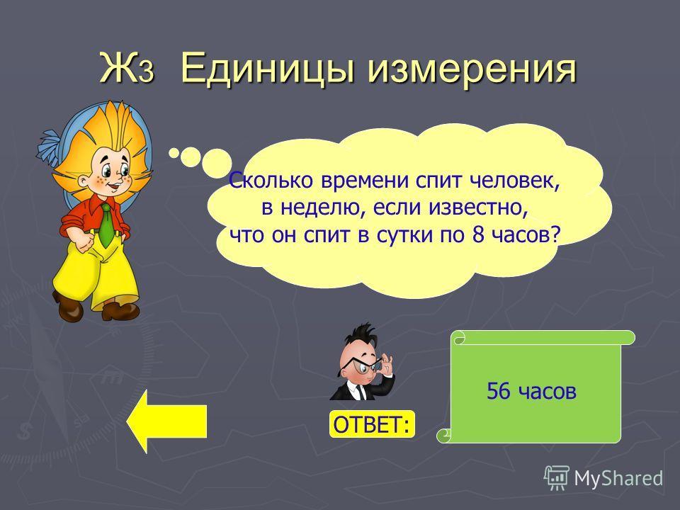 Ж 3 Единицы измерения 56 часов Сколько времени спит человек, в неделю, если известно, что он спит в сутки по 8 часов? ОТВЕТ: