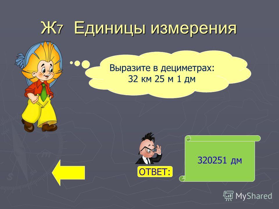 Ж 7 Единицы измерения 320251 дм Выразите в дециметрах: 32 км 25 м 1 дм ОТВЕТ: