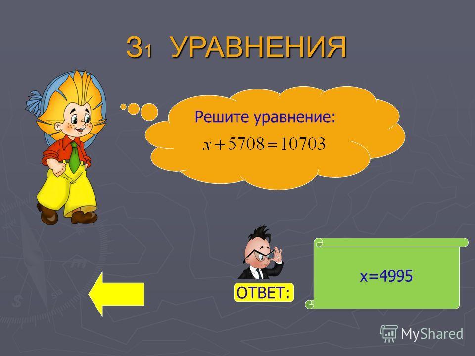 х=4995 Решите уравнение: З 1 УРАВНЕНИЯ ОТВЕТ: