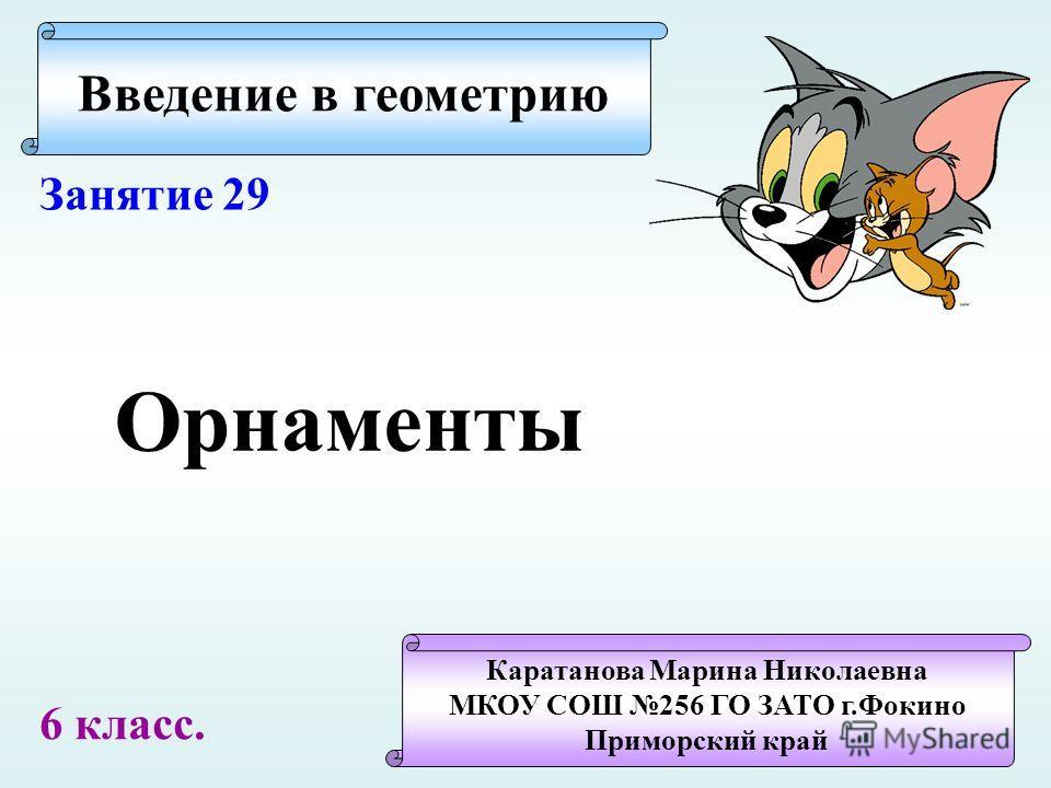 Введение в геометрию Каратанова Марина Николаевна МКОУ СОШ 256 ГО ЗАТО г.Фокино Приморский край Занятие 29 Орнаменты 6 класс.