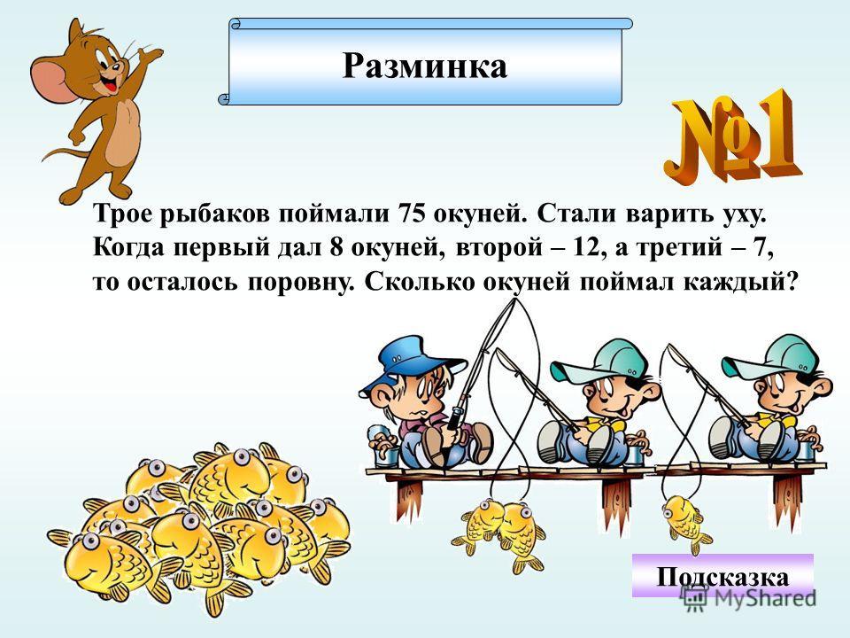 Разминка Трое рыбаков поймали 75 окуней. Стали варить уху. Когда первый дал 8 окуней, второй – 12, а третий – 7, то осталось поровну. Сколько окуней поймал каждый? Подсказка