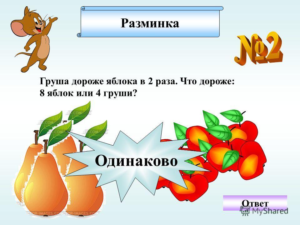 Разминка Ответ Груша дороже яблока в 2 раза. Что дороже: 8 яблок или 4 груши? Одинаково