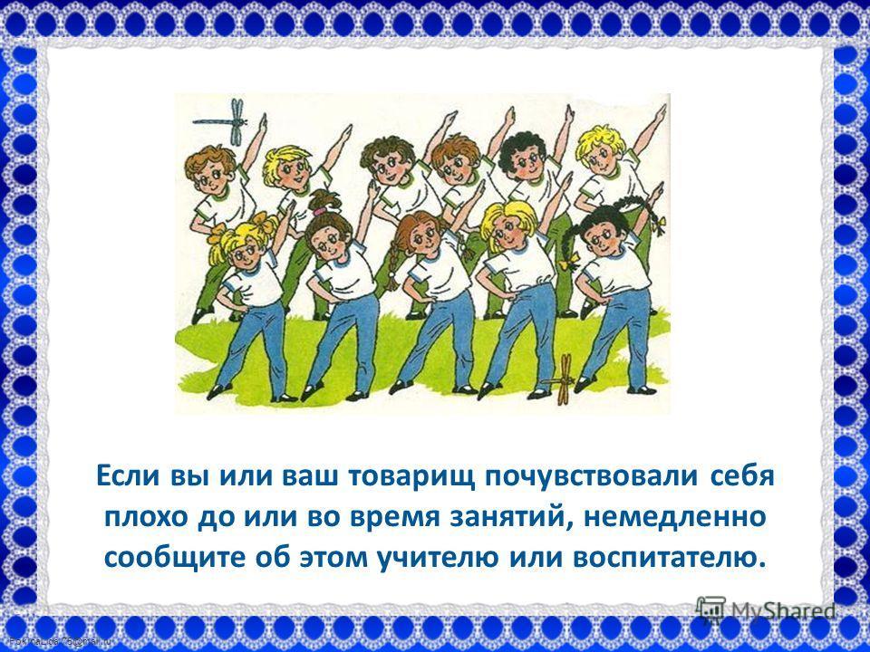 FokinaLida.75@mail.ru Если вы или ваш товарищ почувствовали себя плохо до или во время занятий, немедленно сообщите об этом учителю или воспитателю.