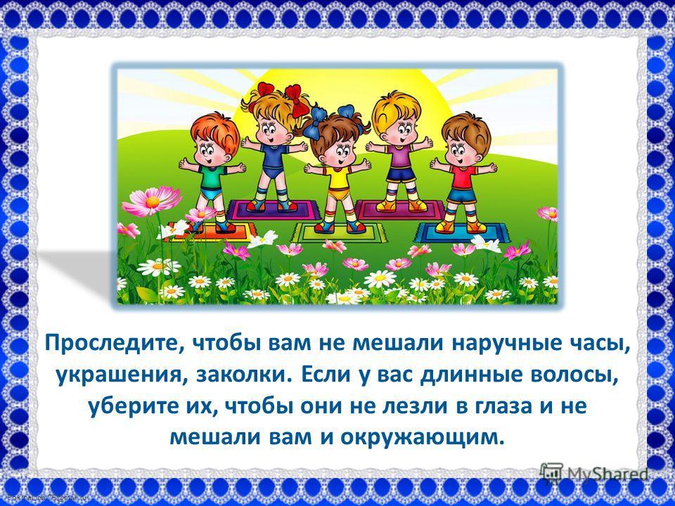 FokinaLida.75@mail.ru Проследите, чтобы вам не мешали наручные часы, украшения, заколки. Если у вас длинные волосы, уберите их, чтобы они не лезли в глаза и не мешали вам и окружающим.