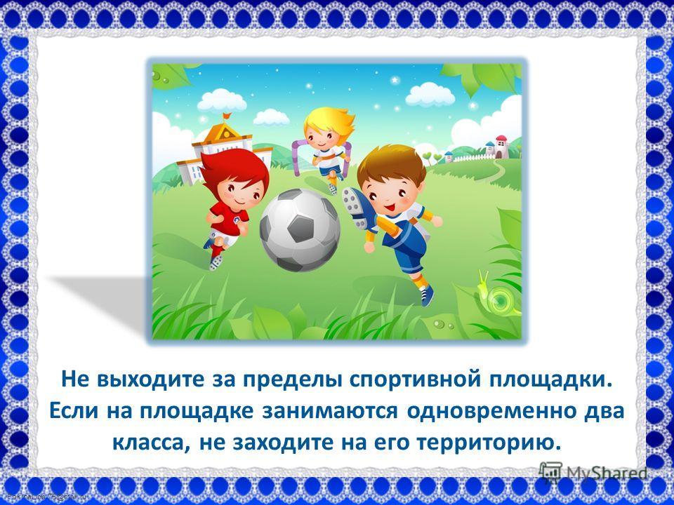 FokinaLida.75@mail.ru Не выходите за пределы спортивной площадки. Если на площадке занимаются одновременно два класса, не заходите на его территорию.