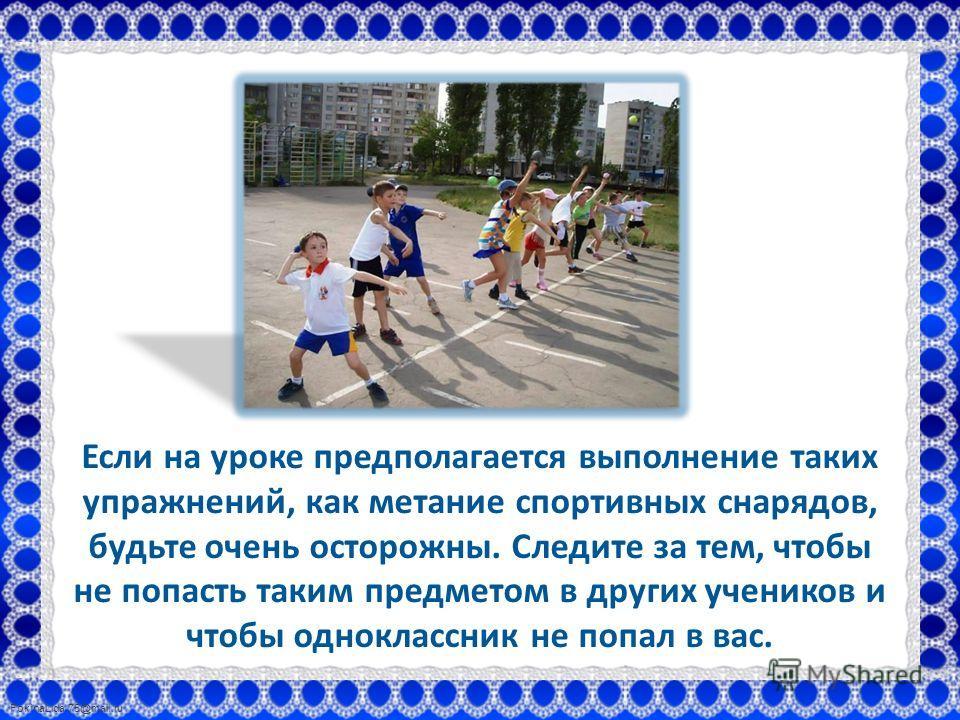 FokinaLida.75@mail.ru Если на уроке предполагается выполнение таких упражнений, как метание спортивных снарядов, будьте очень осторожны. Следите за тем, чтобы не попасть таким предметом в других учеников и чтобы одноклассник не попал в вас.