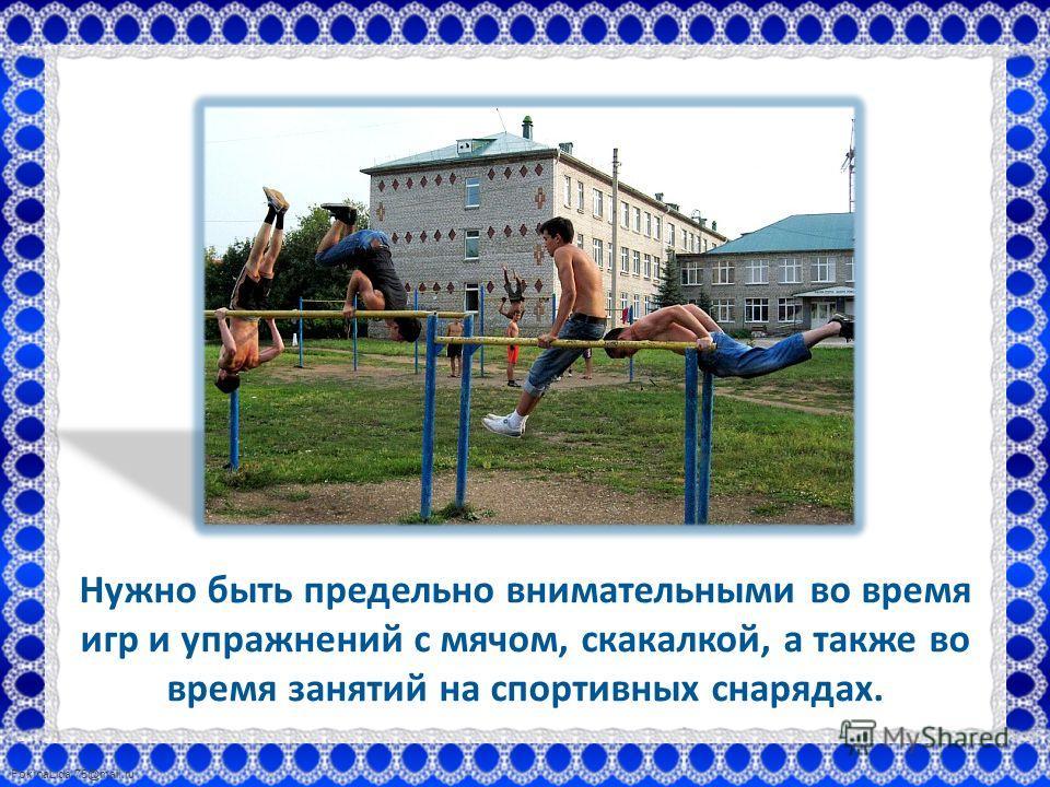 FokinaLida.75@mail.ru Нужно быть предельно внимательными во время игр и упражнений с мячом, скакалкой, а также во время занятий на спортивных снарядах.