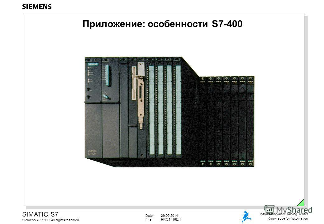 Date:29.09.2014 File:PRO1_18E.1 SIMATIC S7 Siemens AG 1999. All rights reserved. Information and Training Center Knowledge for Automation Приложение: особенности S7-400