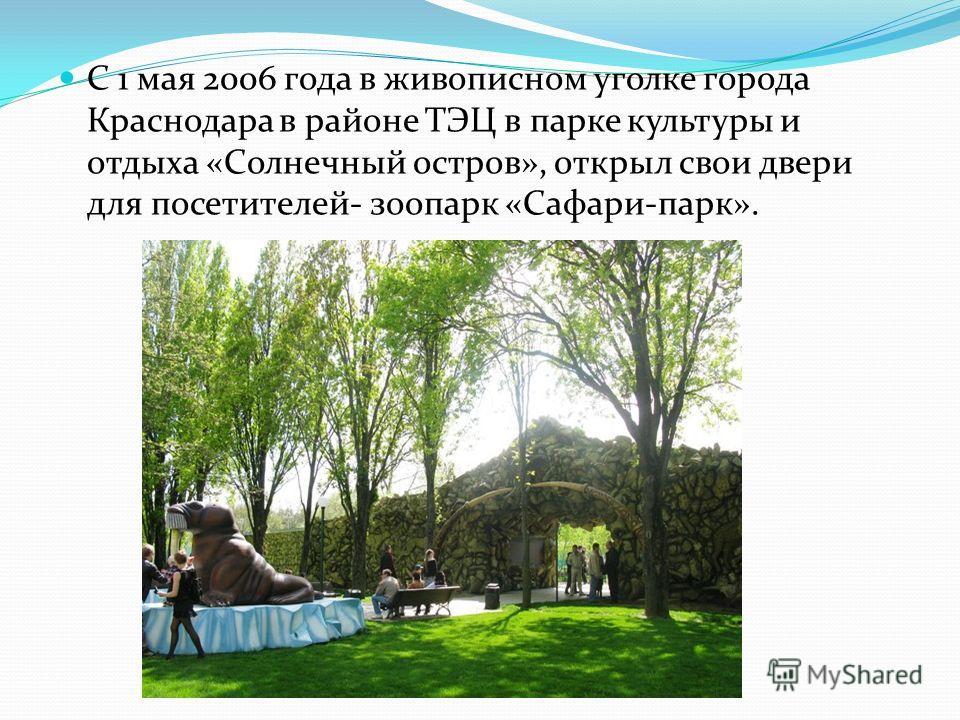 С 1 мая 2006 года в живописном уголке города Краснодара в районе ТЭЦ в парке культуры и отдыха «Солнечный остров», открыл свои двери для посетителей- зоопарк «Сафари-парк».