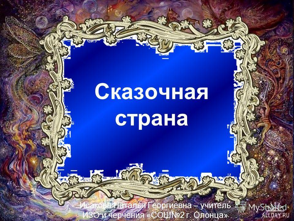 Сказочная страна Исакова Наталья Георгиевна – учитель ИЗО и черчения «СОШ2 г. Олонца»