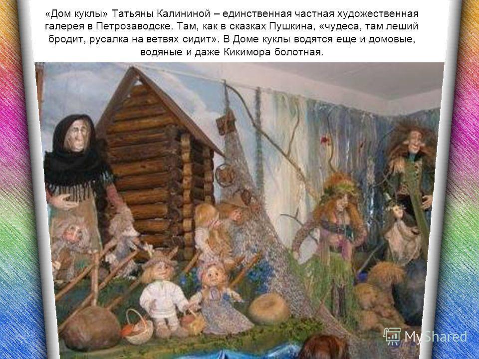«Дом куклы» Татьяны Калининой – единственная частная художественная галерея в Петрозаводске. Там, как в сказках Пушкина, «чудеса, там леший бродит, русалка на ветвях сидит». В Доме куклы водятся еще и домовые, водяные и даже Кикимора болотная.