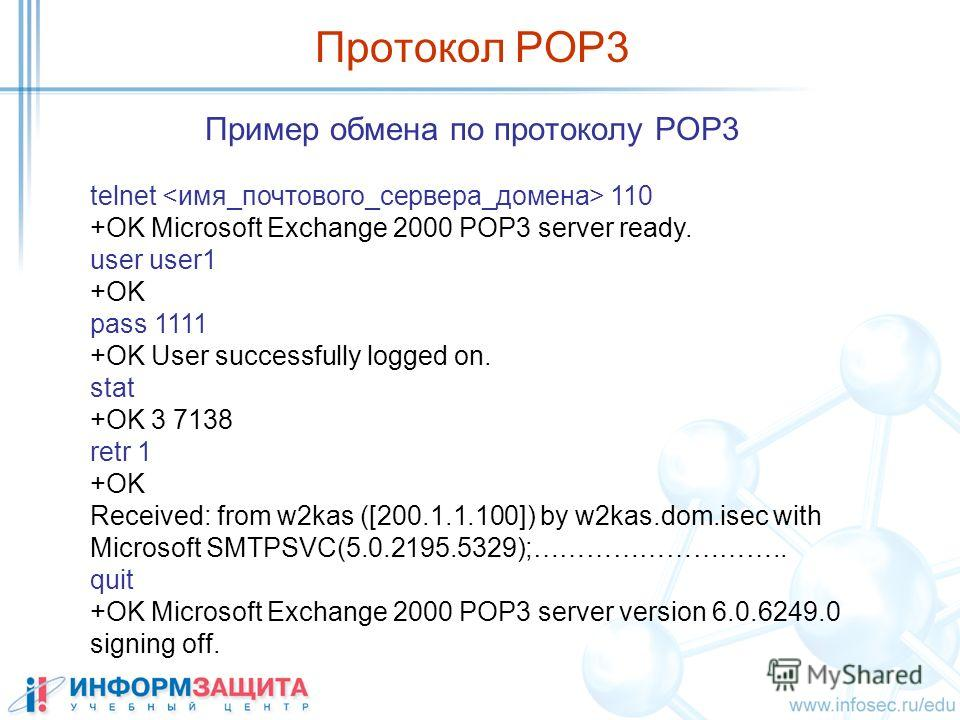 Пример обмена по протоколу POP3 telnet 110 +OK Microsoft Exchange 2000 POP3 server ready. user user1 +OK pass 1111 +OK User successfully logged on. stat +OK 3 7138 retr 1 +OK Received: from w2kas ([200.1.1.100]) by w2kas.dom.isec with Microsoft SMTPS