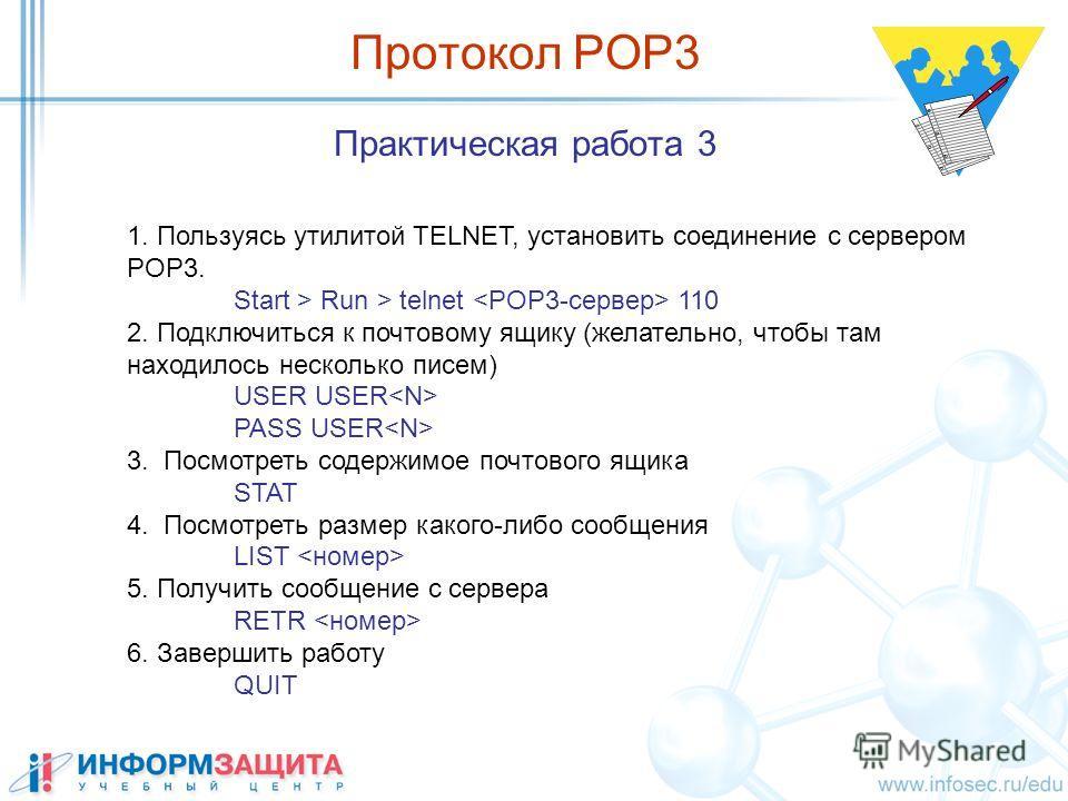 Практическая работа 3 1. Пользуясь утилитой TELNET, установить соединение с сервером POP3. Start > Run > telnet 110 2. Подключиться к почтовому ящику (желательно, чтобы там находилось несколько писем) USER USER PASS USER 3. Посмотреть содержимое почт
