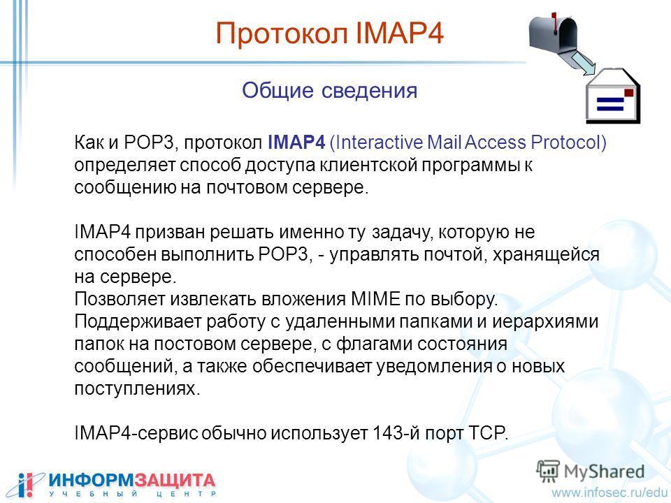 Общие сведения Протокол IMAP4 Как и POP3, протокол IMAP4 (Interactive Mail Access Protocol) определяет способ доступа клиентской программы к сообщению на почтовом сервере. IMAP4 призван решать именно ту задачу, которую не способен выполнить POP3, - у