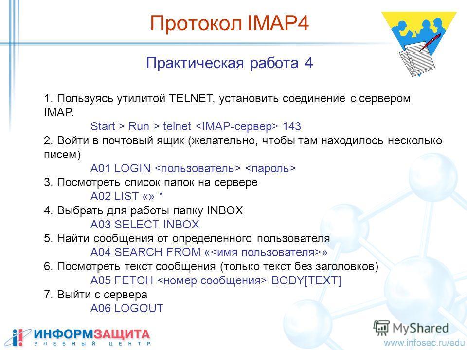 Практическая работа 4 1. Пользуясь утилитой TELNET, установить соединение с сервером IMAP. Start > Run > telnet 143 2. Войти в почтовый ящик (желательно, чтобы там находилось несколько писем) A01 LOGIN 3. Посмотреть список папок на сервере A02 LIST «