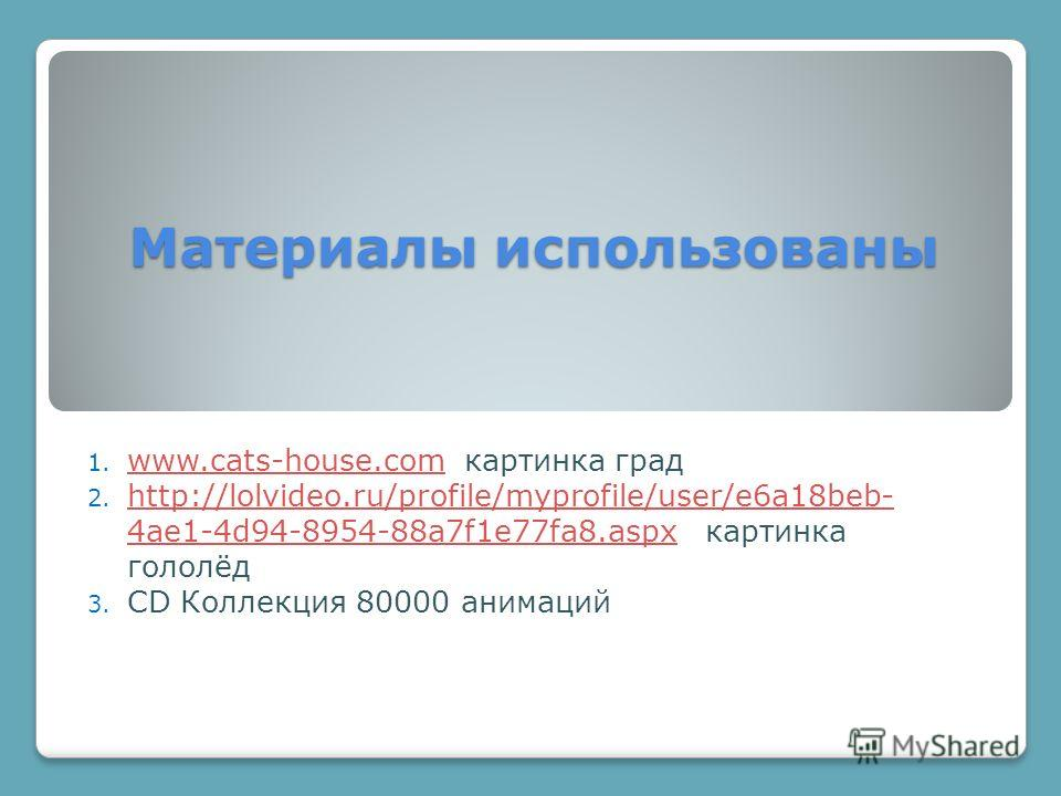 Материалы использованы 1. www.cats-house.com картинка град www.cats-house.com 2. http://lolvideo.ru/profile/myprofile/user/e6a18beb- 4ae1-4d94-8954-88a7f1e77fa8. aspx картинка гололёд http://lolvideo.ru/profile/myprofile/user/e6a18beb- 4ae1-4d94-8954