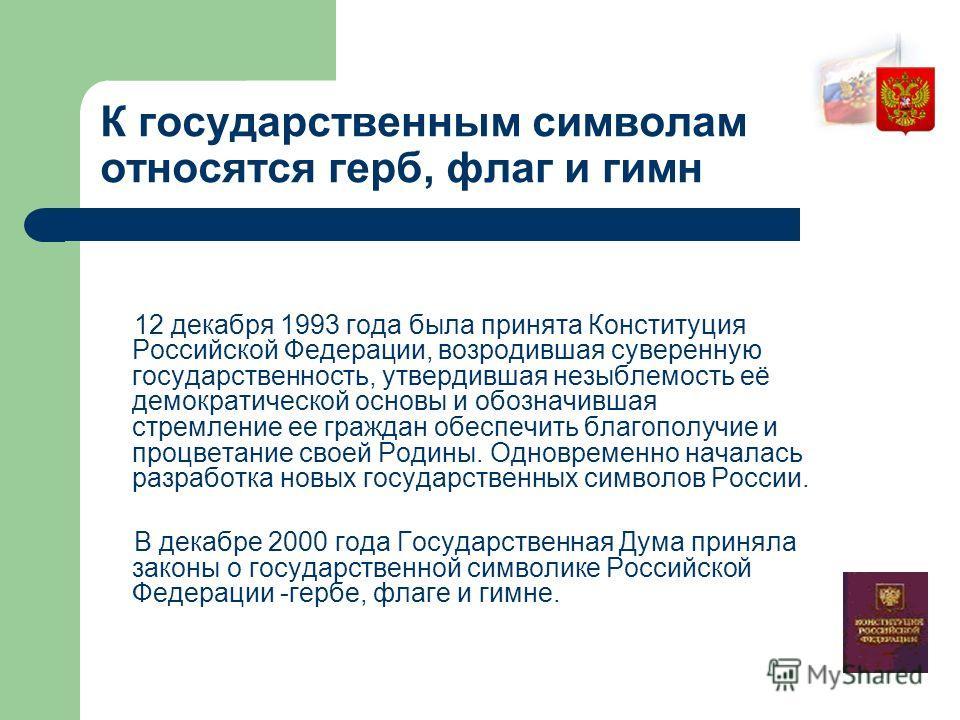 К государственным символам относятся герб, флаг и гимн 12 декабря 1993 года была принята Конституция Российской Федерации, возродившая суверенную государственность, утвердившая незыблемость её демократической основы и обозначившая стремление ее гражд