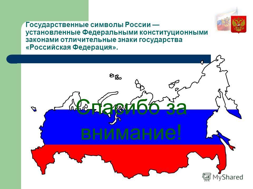 Государственные символы России установленные Федеральными конституционными законами отличительные знаки государства «Российская Федерация». Спасибо за внимание!