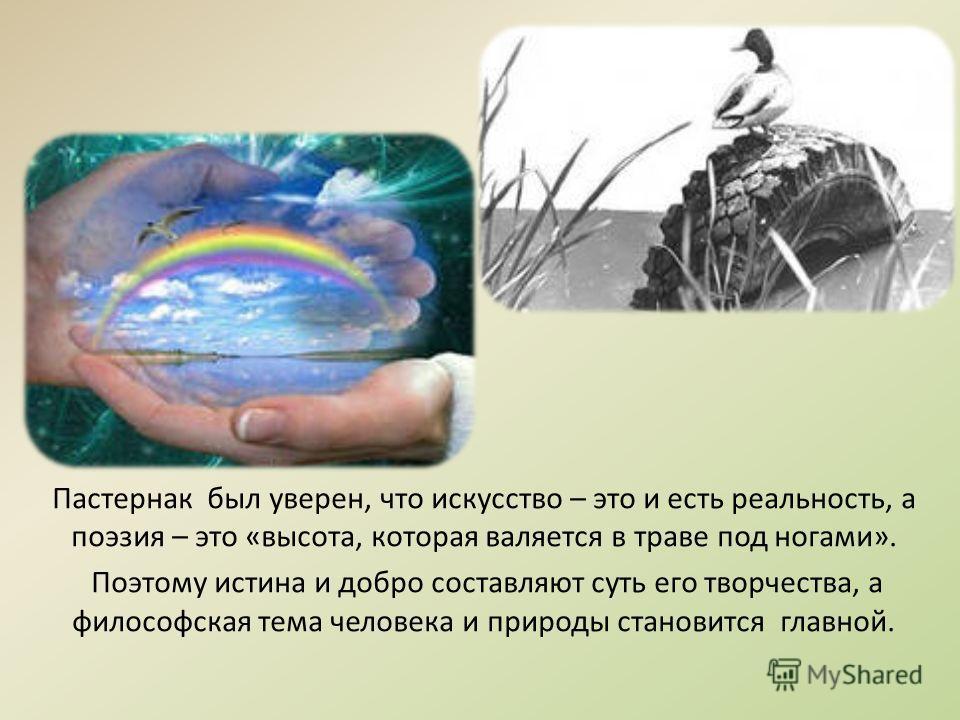 Пастернак был уверен, что искусство – это и есть реальность, а поэзия – это «высота, которая валяется в траве под ногами». Поэтому истина и добро составляют суть его творчества, а философская тема человека и природы становится главной.