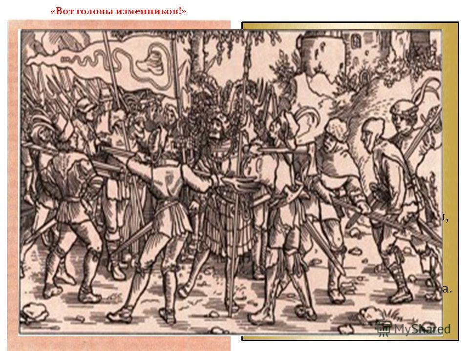 «Вот головы изменников!» Попытки сеньоров восстановить стародавние порядки с барщиной и тяжелыми формами зависимости, «рабочие законы», каравшие обездоленных, казались крестьянам несправедливыми и жестокими. Особый гнев вызывали королевские чиновники