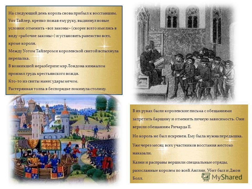 В их руках были королевские письма с обещаниями запретить барщину и отменить личную зависимость. Они верили обещаниям Ричарда II. Но король не был искренен. Ему была нужна передышка. Уже через месяц всех участников восстания жестоко наказали. Казни и