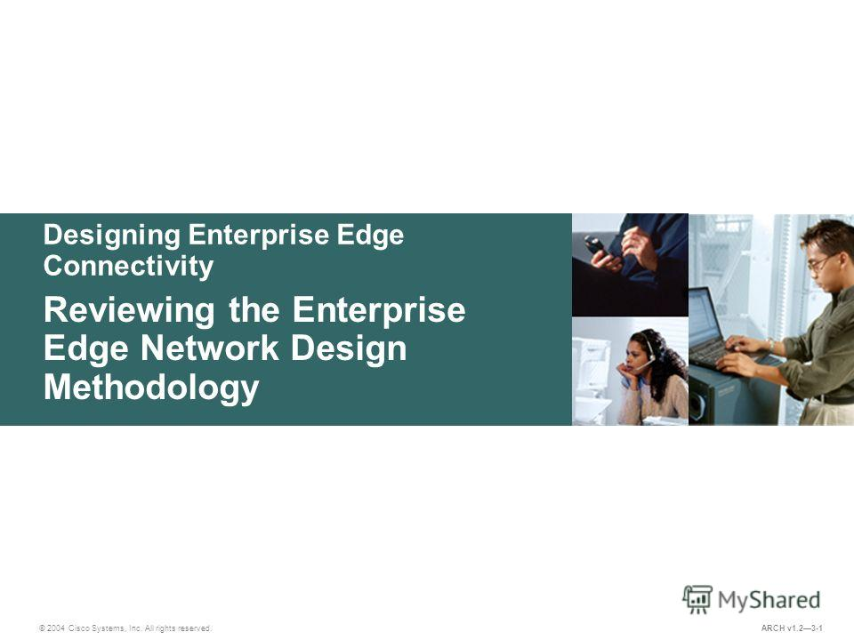 Designing Enterprise Edge Connectivity © 2004 Cisco Systems, Inc. All rights reserved. Reviewing the Enterprise Edge Network Design Methodology ARCH v1.23-1