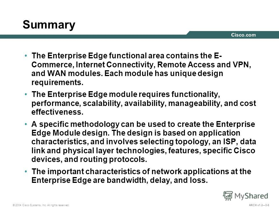 © 2004 Cisco Systems, Inc. All rights reserved. ARCH v1.23-8 Summary The Enterprise Edge functional area contains the E- Commerce, Internet Connectivity, Remote Access and VPN, and WAN modules. Each module has unique design requirements. The Enterpri